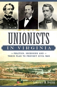 Unionists in Virginia: Politics, Secession and Their Plan to Prevent Civil War [Paperback]
